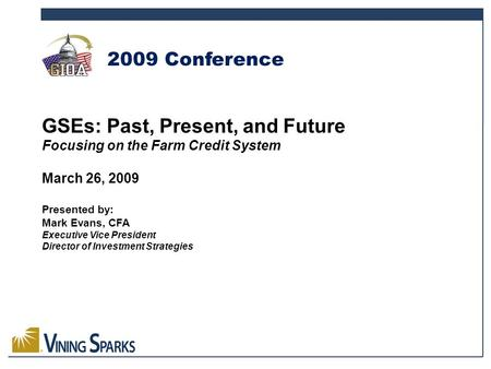 GSEs: Past, Present, and Future Focusing on the Farm Credit System March 26, 2009 Presented by: Mark Evans, CFA Executive Vice President Director of Investment.