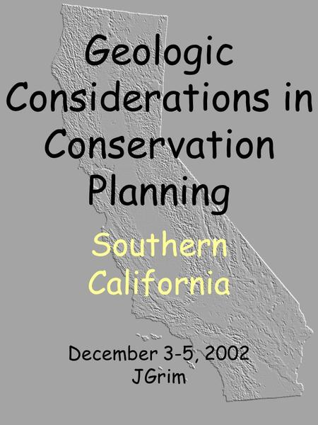 Geologic Considerations in Conservation Planning Southern California December 3-5, 2002 JGrim.