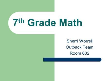 7 th Grade Math Sherri Worrell Outback Team Room 602.