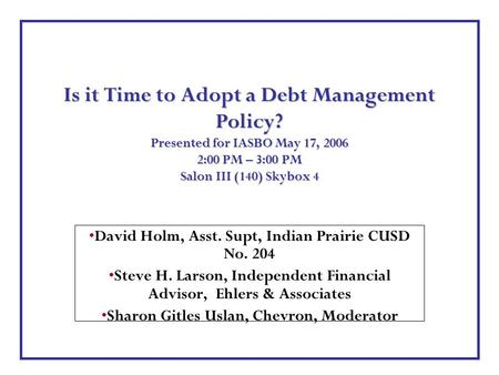 Is it Time to Adopt a Debt Management Policy? Presented for IASBO May 17, 2006 2:00 PM – 3:00 PM Salon III (140) Skybox 4 David Holm, Asst. Supt, Indian.