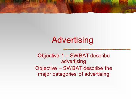Advertising Objective 1 – SWBAT describe advertising Objective – SWBAT describe the major categories of advertising.