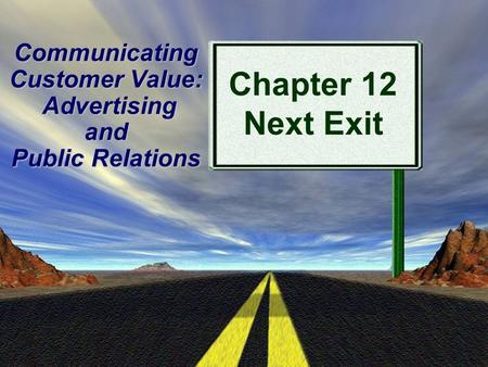 Prentice Hall, Copyright 2009 1 Communicating Customer Value: Advertising and Public Relations Chapter 12 Next Exit.