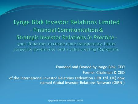Founded and Owned by Lynge Blak, CEO Former Chairman & CEO of the International Investor Relations Federation (IIRF Ltd. UK) now named Global Investor.