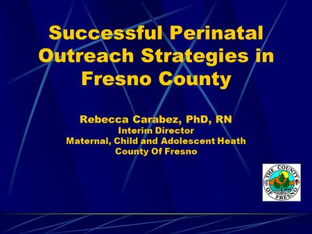 Successful Perinatal Outreach Strategies in Fresno County Rebecca Carabez, PhD, RN Interim Director Maternal, Child and Adolescent Heath County Of Fresno.