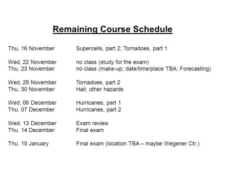 Remaining Course Schedule Thu, 16 NovemberSupercells, part 2; Tornadoes, part 1 Wed, 22 Novemberno class (study for the exam) Thu, 23 Novemberno class.