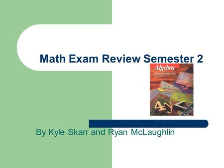 Math Exam Review Semester 2 By Kyle Skarr and Ryan McLaughlin.
