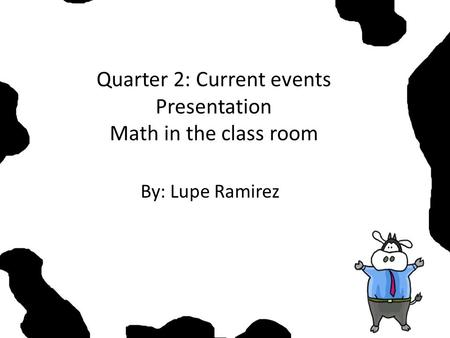 Quarter 2: Current events Presentation Math in the class room By: Lupe Ramirez.