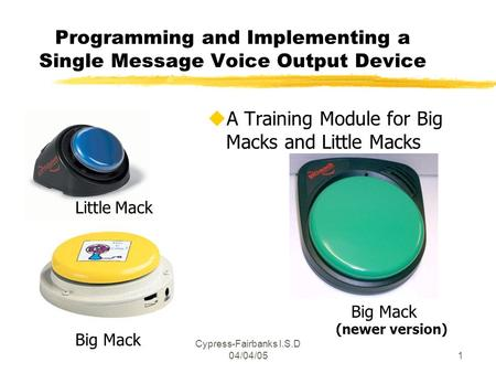Cypress-Fairbanks I.S.D 04/04/051 Programming and Implementing a Single Message Voice Output Device uA Training Module for Big Macks and Little Macks Little.