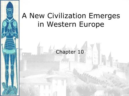 A New Civilization Emerges in Western Europe Chapter 10.