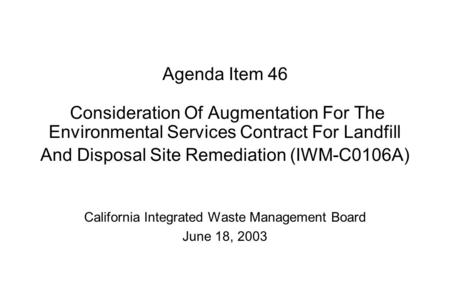 Agenda Item 46 Consideration Of Augmentation For The Environmental Services Contract For Landfill And Disposal Site Remediation (IWM-C0106A) California.