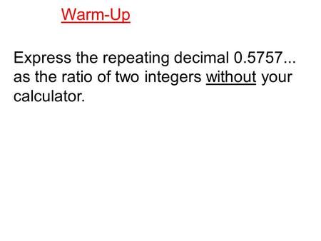 Express the repeating decimal 0.5757... as the ratio of two integers without your calculator. Warm-Up.
