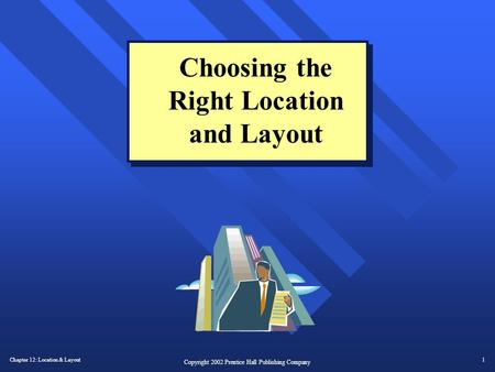 Chapter 12: Location & Layout1 Copyright 2002 Prentice Hall Publishing Company Choosing the Right Location and Layout.