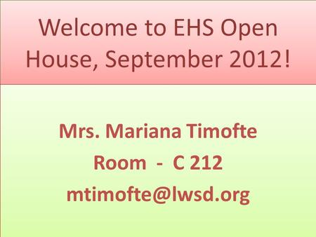 Welcome to EHS Open House, September 2012! Mrs. Mariana Timofte Room - C 212 Mrs. Mariana Timofte Room - C 212