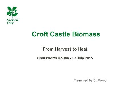 Croft Castle Biomass From Harvest to Heat Chatsworth House - 8 th July 2015 Presented by Ed Wood.