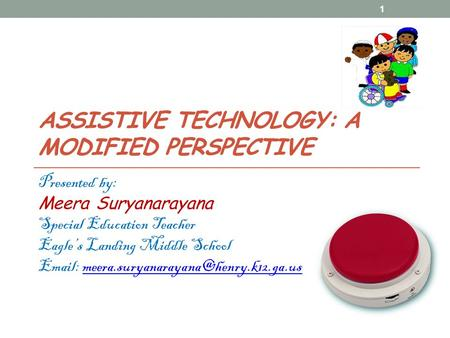 ASSISTIVE TECHNOLOGY: A MODIFIED PERSPECTIVE Presented by: Meera Suryanarayana Special Education Teacher Eagle's Landing Middle School