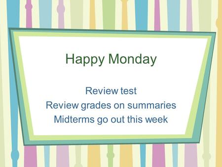 Happy Monday Review test Review grades on summaries Midterms go out this week.