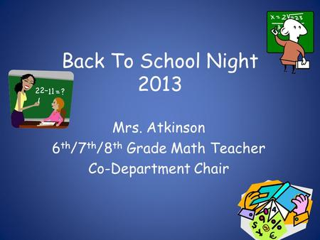 Back To School Night 2013 Mrs. Atkinson 6 th /7 th /8 th Grade Math Teacher Co-Department Chair.