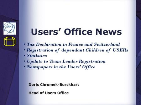 Users' Office News Doris Chromek-Burckhart Head of Users Office Tax Declaration in France and Switzerland Registration of dependant Children of USERs Statistics.