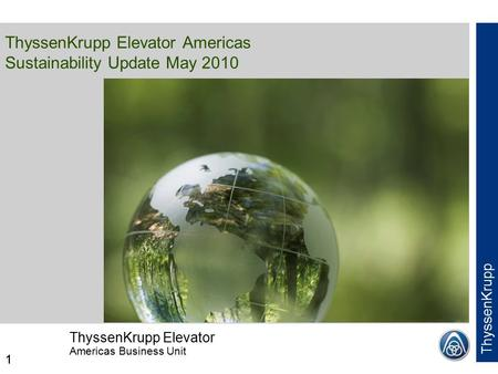 ThyssenKrupp Elevator Americas Business Unit ThyssenKrupp 1 ThyssenKrupp Elevator Americas Sustainability Update May 2010 1.
