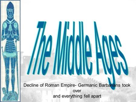 Decline of Roman Empire- Germanic Barbarians took over and everything fell apart.