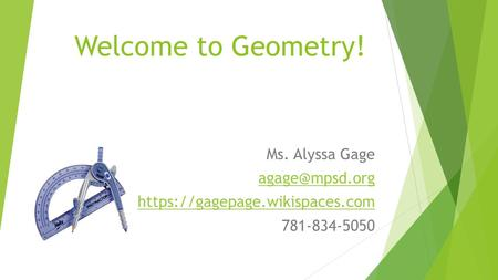 Welcome to Geometry! Ms. Alyssa Gage https://gagepage.wikispaces.com 781-834-5050.