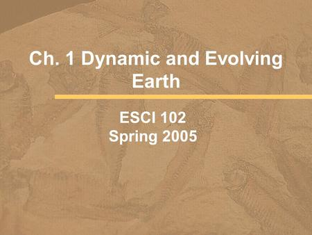 Ch. 1 Dynamic and Evolving Earth ESCI 102 Spring 2005.