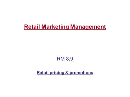 Retail Marketing Management RM 8,9 Retail pricing & promotions.