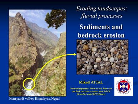 Sediments and bedrock erosion Mikaël ATTAL Marsyandi valley, Himalayas, Nepal Acknowledgements: Jérôme Lavé, Peter van der Beek and other scientists from.