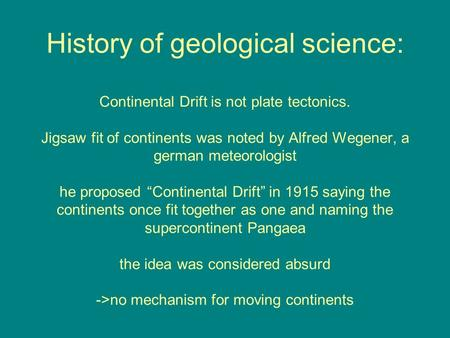History of geological science: Continental Drift is not plate tectonics. Jigsaw fit of continents was noted by Alfred Wegener, a german meteorologist he.
