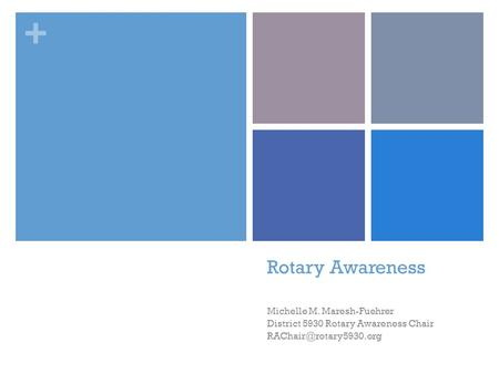 + Rotary Awareness Michelle M. Maresh-Fuehrer District 5930 Rotary Awareness Chair