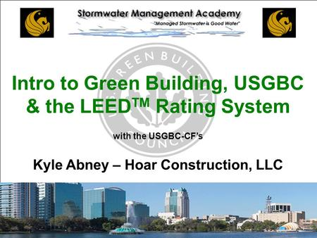 CENTRAL FLORIDA CHAPTER Intro to Green Building, USGBC & the LEED TM Rating System with the USGBC-CF's Kyle Abney – Hoar Construction, LLC.