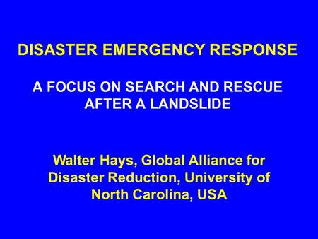 DISASTER EMERGENCY RESPONSE A FOCUS ON SEARCH AND RESCUE AFTER A LANDSLIDE Walter Hays, Global Alliance for Disaster Reduction, University of North Carolina,