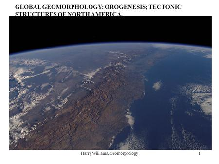 Harry Williams, Geomorphology1 GLOBAL GEOMORPHOLOGY: OROGENESIS; TECTONIC STRUCTURES OF NORTH AMERICA.