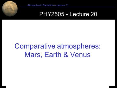 1 Atmospheric Radiation – Lecture 11 PHY2505 - Lecture 20 Comparative atmospheres: Mars, Earth & Venus.