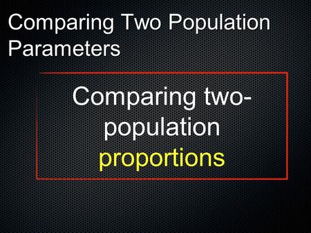 Comparing Two Population Parameters Comparing two- population proportions.