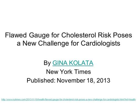 Flawed Gauge for Cholesterol Risk Poses a New Challenge for Cardiologists By GINA KOLATAGINA KOLATA New York Times Published: November 18, 2013