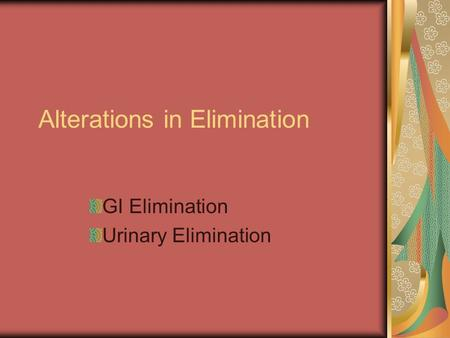 Alterations in Elimination GI Elimination Urinary Elimination.