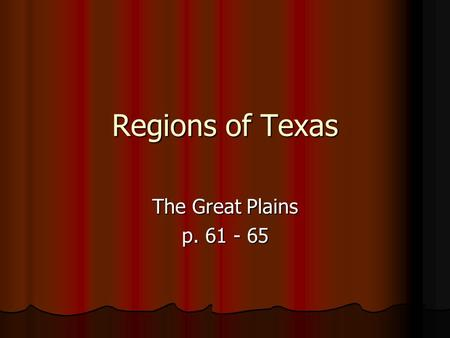 "Regions of Texas The Great Plains p. 61 - 65. The Real ""Old West"" This region is found east of the Rocky Mountains. The Caprock Escarpment divides the."