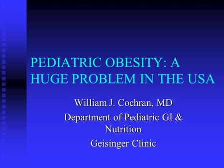 PEDIATRIC <strong>OBESITY</strong>: A HUGE PROBLEM IN THE USA William J. Cochran, MD Department of Pediatric GI & Nutrition Geisinger Clinic.