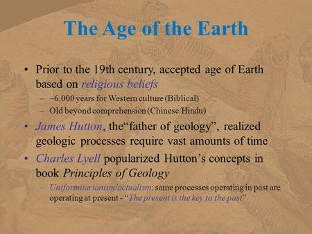 The Age of the Earth Prior to the 19th century, accepted age of Earth based on religious beliefs –~6,000 years for Western culture (Biblical) –Old beyond.