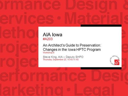 AIA Iowa #A203 An Architect's Guide to Preservation: Changes in the Iowa HPTC Program Workshop 6 Steve King, AIA – Deputy SHPO Thursday, September 25,