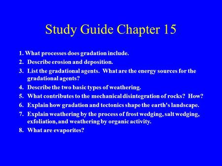 Study Guide Chapter 15 1. What processes does gradation include. 2.Describe erosion and deposition. 3.List the gradational agents. What are the energy.