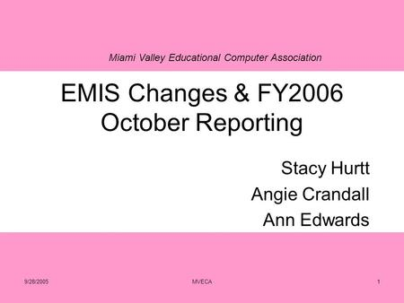 Miami Valley Educational Computer Association 9/28/2005MVECA1 EMIS Changes & FY2006 October Reporting Stacy Hurtt Angie Crandall Ann Edwards.