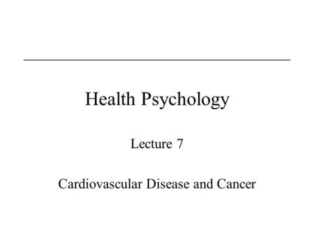 Health Psychology Lecture 7 Cardiovascular Disease and Cancer.