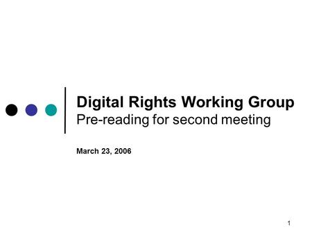 1 <strong>Digital</strong> Rights Working Group Pre-reading for second meeting March 23, 2006.