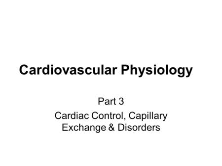 Cardiovascular Physiology Part 3 Cardiac Control, Capillary Exchange & Disorders.