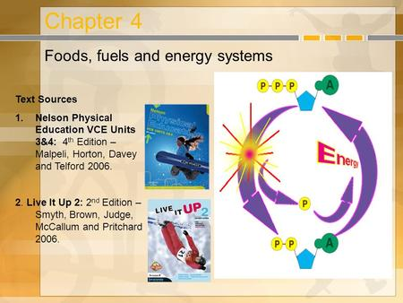 Chapter 4 Foods, fuels and energy systems Text Sources 1.Nelson Physical Education VCE Units 3&4: 4 th Edition – Malpeli, Horton, Davey and Telford 2006.