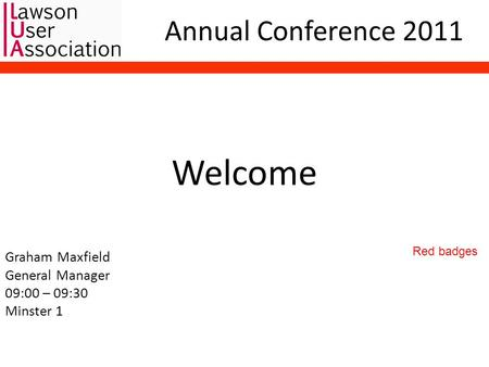 Annual Conference 2011 Welcome Graham Maxfield General <strong>Manager</strong> 09:00 – 09:30 Minster 1 Red badges.