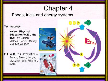 Chapter 4 Foods, fuels and energy systems VCE Physical Education - Unit 3 Text Sources 1.Nelson Physical Education VCE Units 3&4: 4 th Edition – Malpeli,
