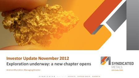 Investor Update November 2012 Exploration underway: a new chapter opens Andrew Munckton, Managing Director ASX Code: SMD.